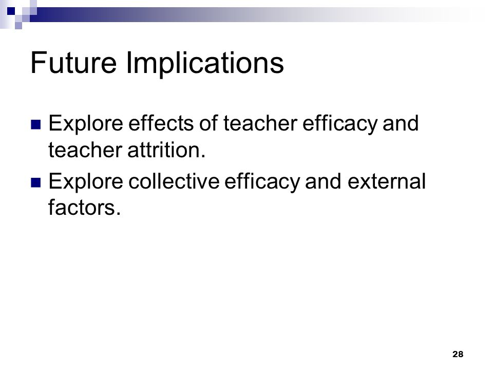 Future Implications Explore effects of teacher efficacy and teacher attrition.