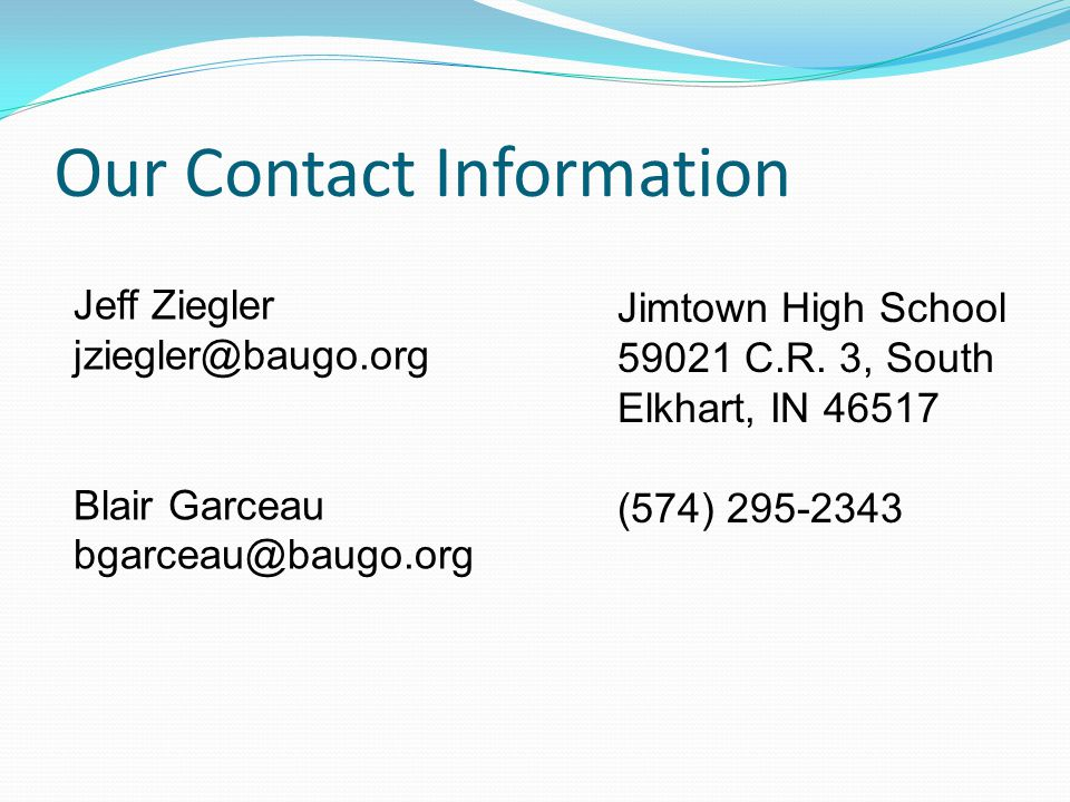 Our Contact Information Jeff Ziegler. jziegler@baugo.org. Blair Garceau. bgarceau@baugo.org. Jimtown High School.