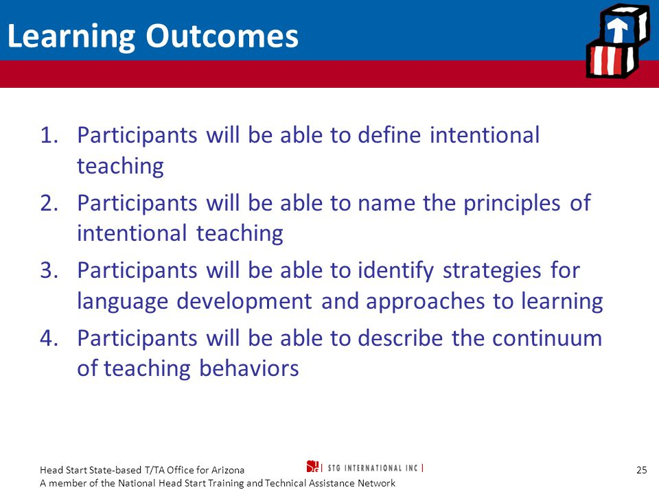 Learning Outcomes Participants will be able to define intentional teaching. Participants will be able to name the principles of intentional teaching.