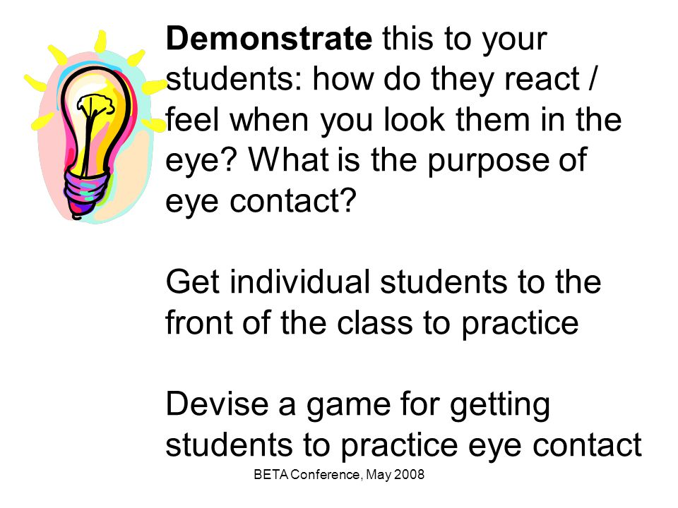 Demonstrate this to your students: how do they react / feel when you look them in the eye What is the purpose of eye contact Get individual students to the front of the class to practice Devise a game for getting students to practice eye contact