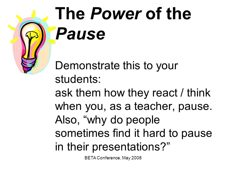 The Power of the Pause Demonstrate this to your students: ask them how they react / think when you, as a teacher, pause. Also, why do people sometimes find it hard to pause in their presentations