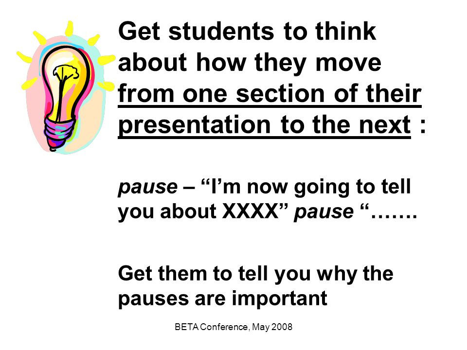 Get students to think about how they move from one section of their presentation to the next : pause – I'm now going to tell you about XXXX pause ……. Get them to tell you why the pauses are important