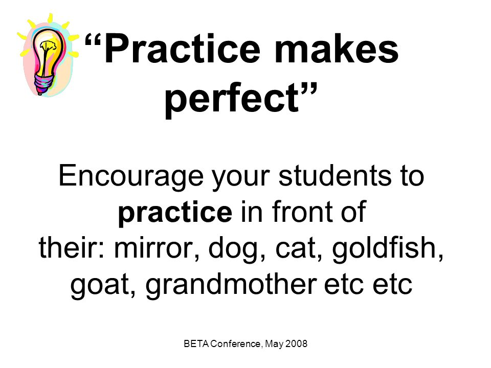 Practice makes perfect Encourage your students to practice in front of their: mirror, dog, cat, goldfish, goat, grandmother etc etc