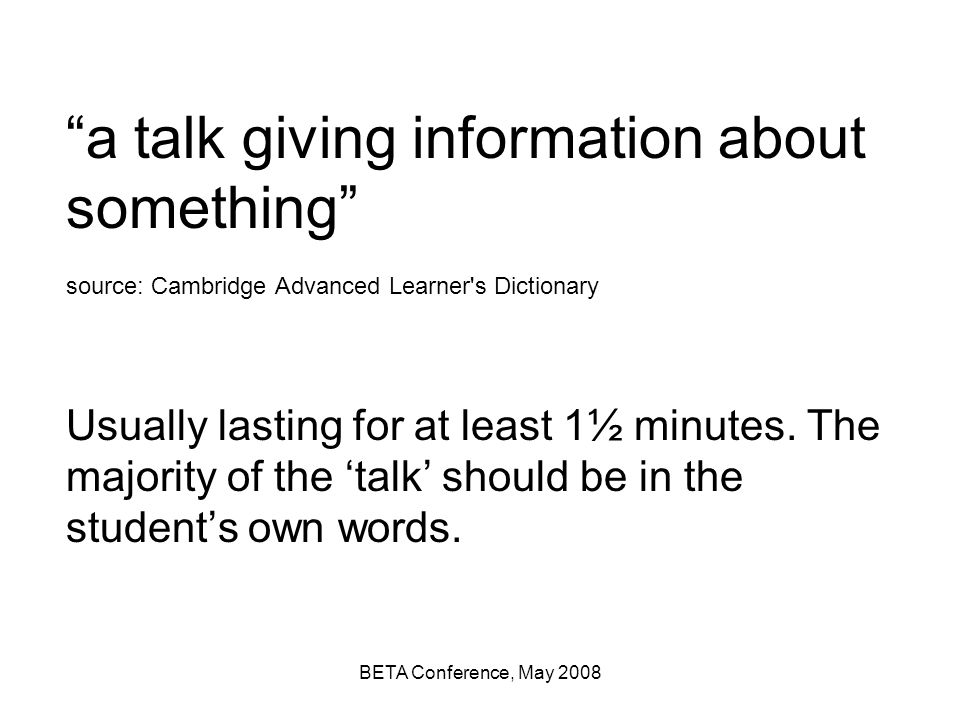 a talk giving information about something source: Cambridge Advanced Learner s Dictionary Usually lasting for at least 1½ minutes. The majority of the 'talk' should be in the student's own words.