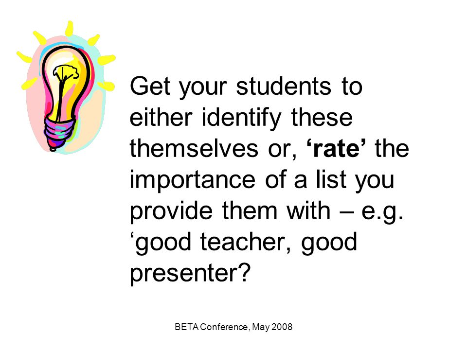 Get your students to either identify these themselves or, 'rate' the importance of a list you provide them with – e.g. 'good teacher, good presenter