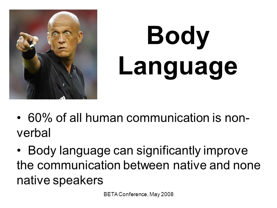 Body Language 60% of all human communication is non-verbal