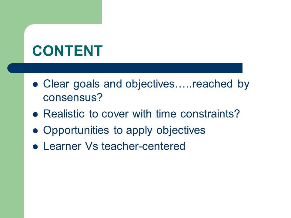 CONTENT Clear goals and objectives…..reached by consensus