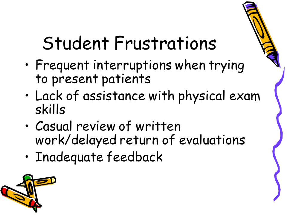 Student Frustrations Frequent interruptions when trying to present patients. Lack of assistance with physical exam skills.