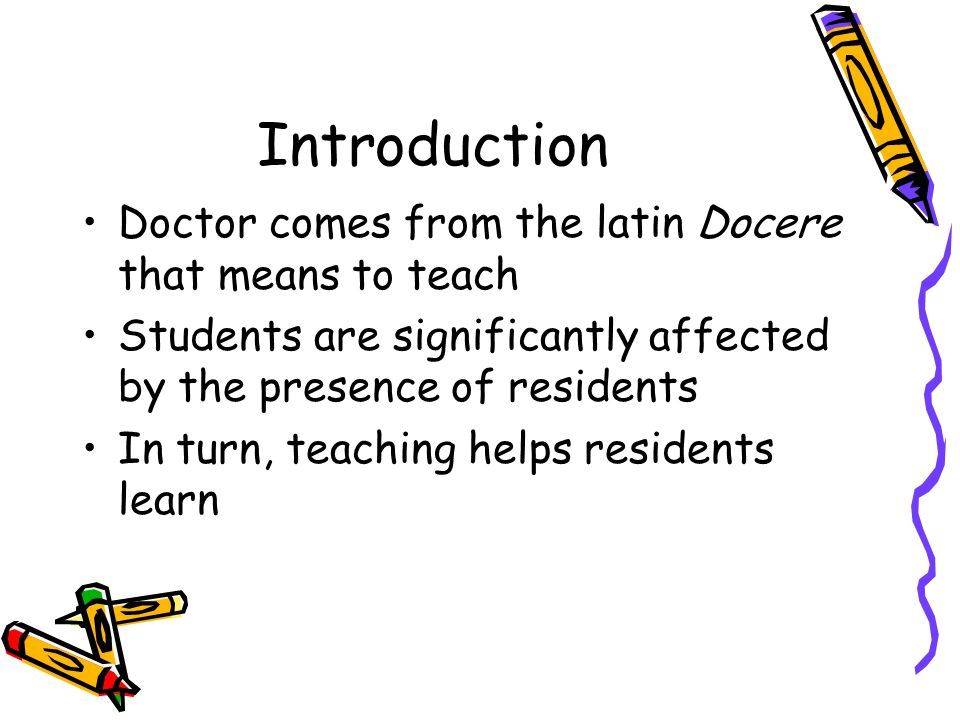 Introduction Doctor comes from the latin Docere that means to teach