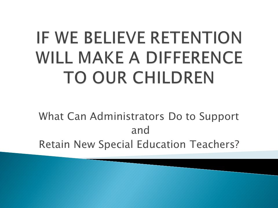 IF WE BELIEVE RETENTION WILL MAKE A DIFFERENCE TO OUR CHILDREN