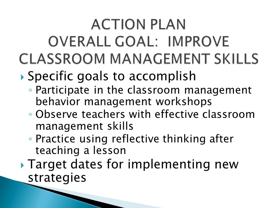 ACTION PLAN OVERALL GOAL: IMPROVE CLASSROOM MANAGEMENT SKILLS