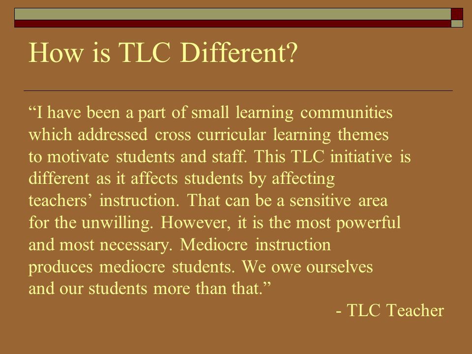 How is TLC Different I have been a part of small learning communities. which addressed cross curricular learning themes.