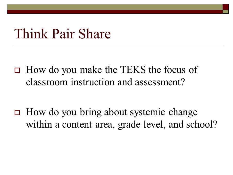 Think Pair Share How do you make the TEKS the focus of classroom instruction and assessment