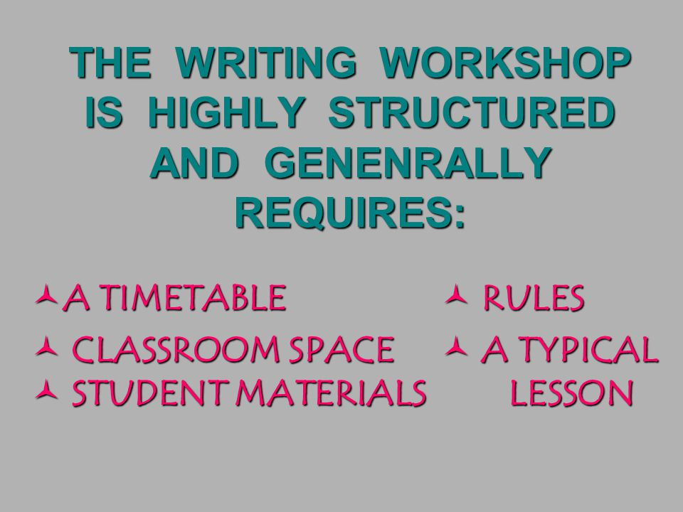 THE WRITING WORKSHOP IS HIGHLY STRUCTURED AND GENENRALLY REQUIRES: