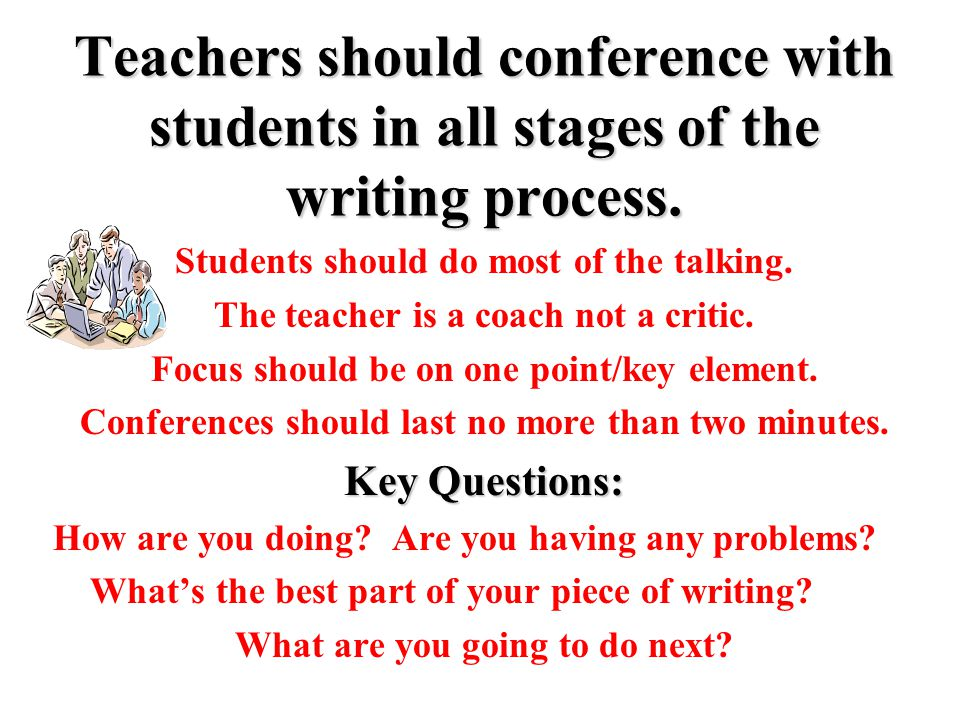 Teachers should conference with students in all stages of the writing process.