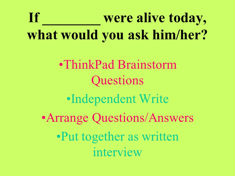 If ________ were alive today, what would you ask him/her
