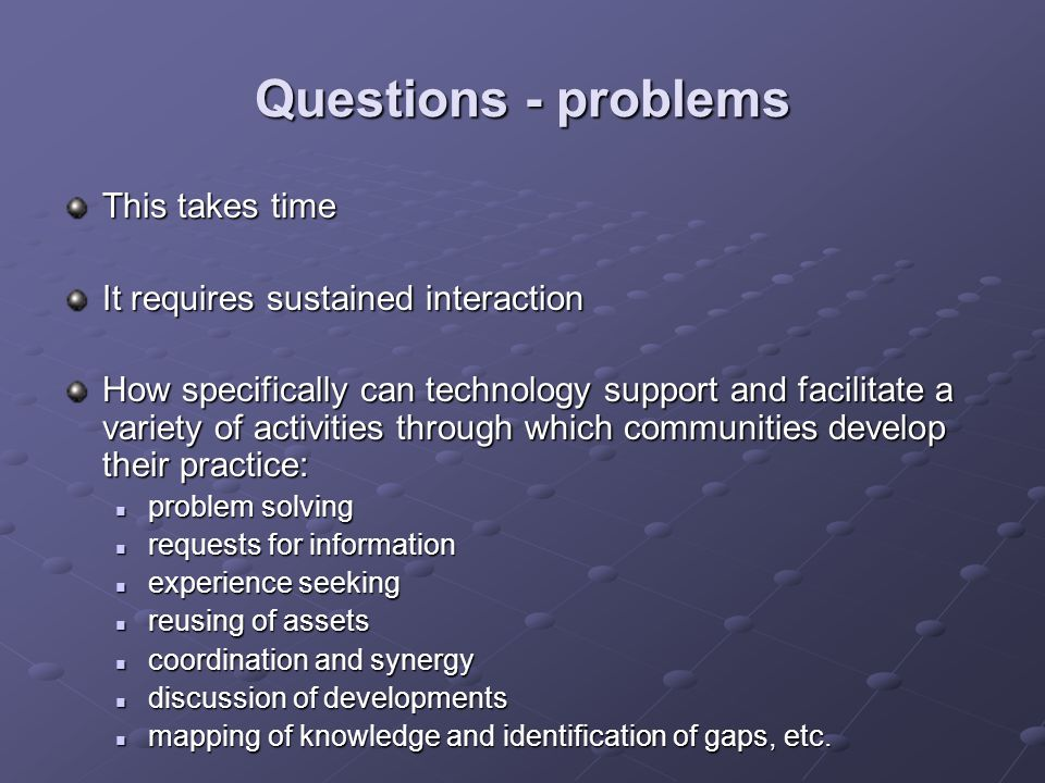 Questions - problems This takes time It requires sustained interaction