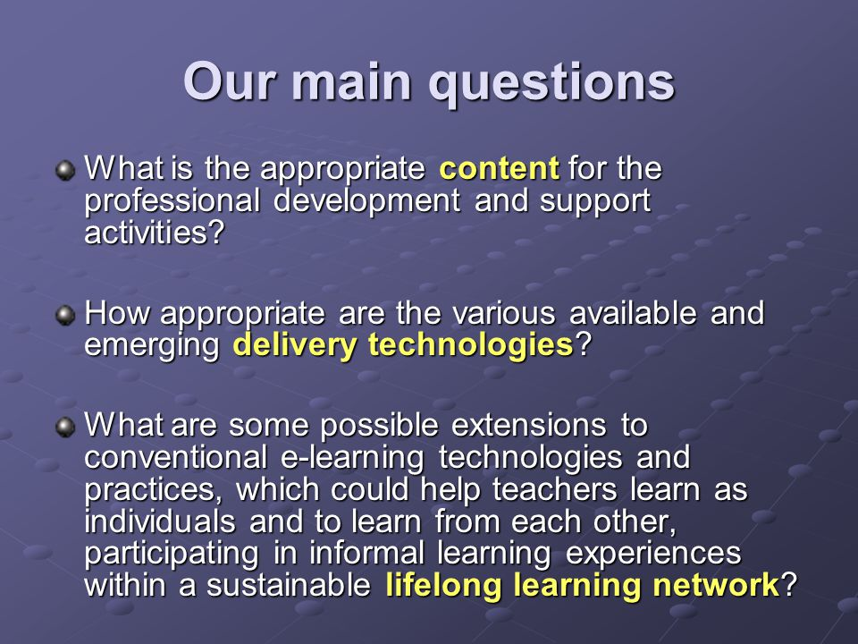 Our main questions What is the appropriate content for the professional development and support activities