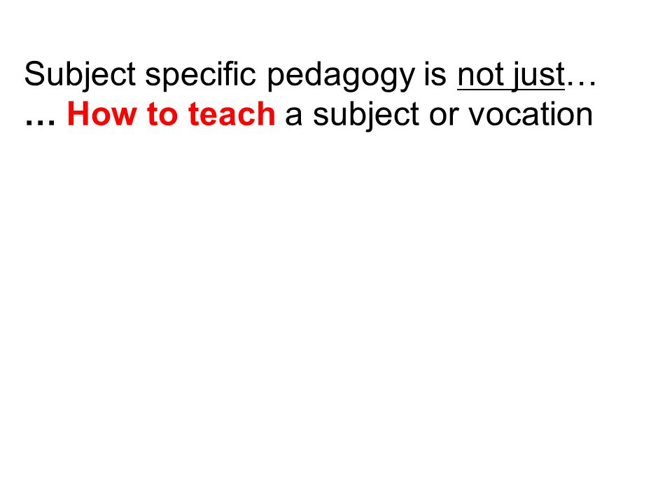 Subject specific pedagogy is not just…