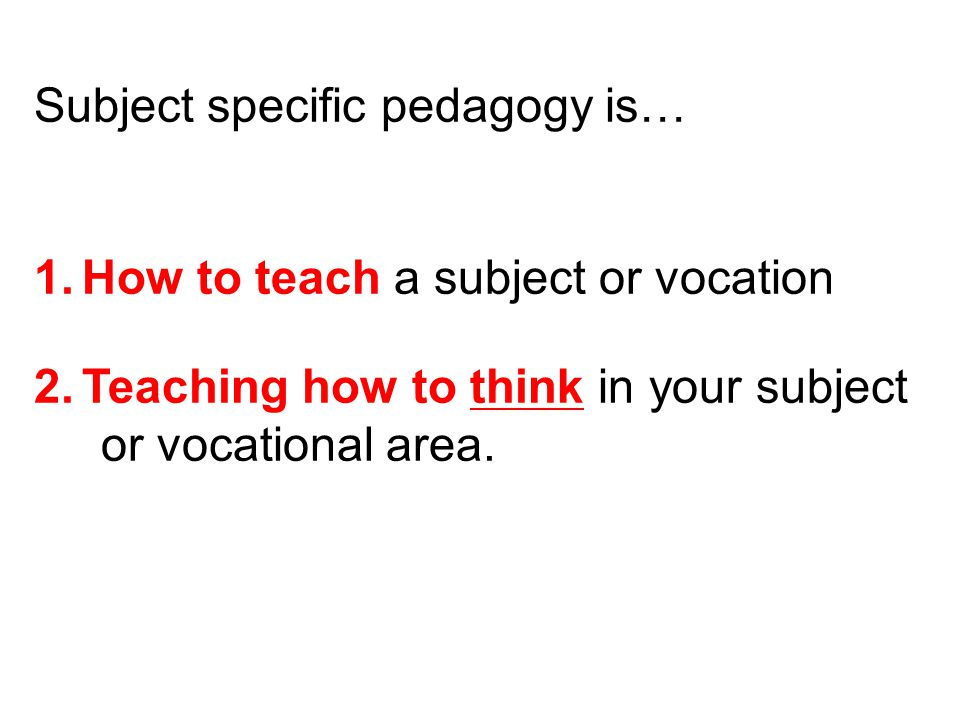 Subject specific pedagogy is…