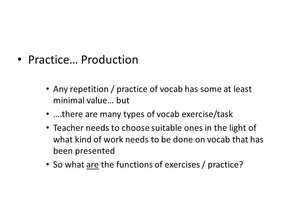 Practice… Production Any repetition / practice of vocab has some at least minimal value… but. ….there are many types of vocab exercise/task.