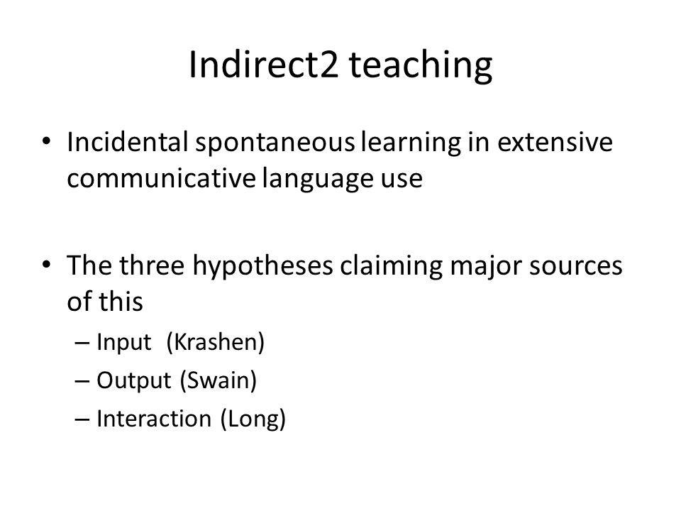 Indirect2 teaching Incidental spontaneous learning in extensive communicative language use. The three hypotheses claiming major sources of this.