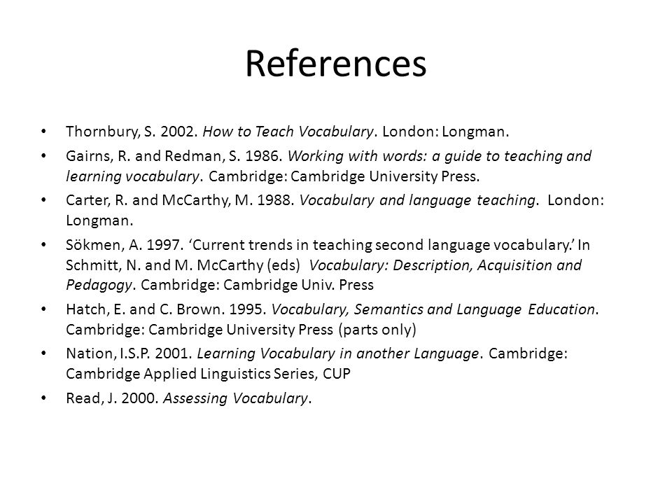 References Thornbury, S. 2002. How to Teach Vocabulary. London: Longman.