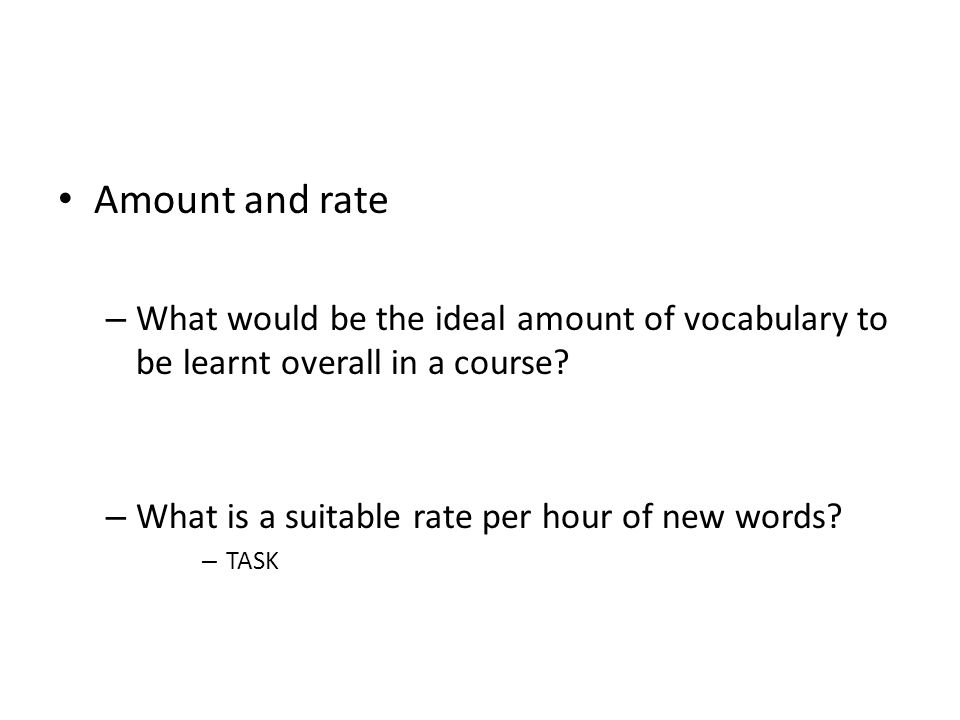 Amount and rate What would be the ideal amount of vocabulary to be learnt overall in a course What is a suitable rate per hour of new words