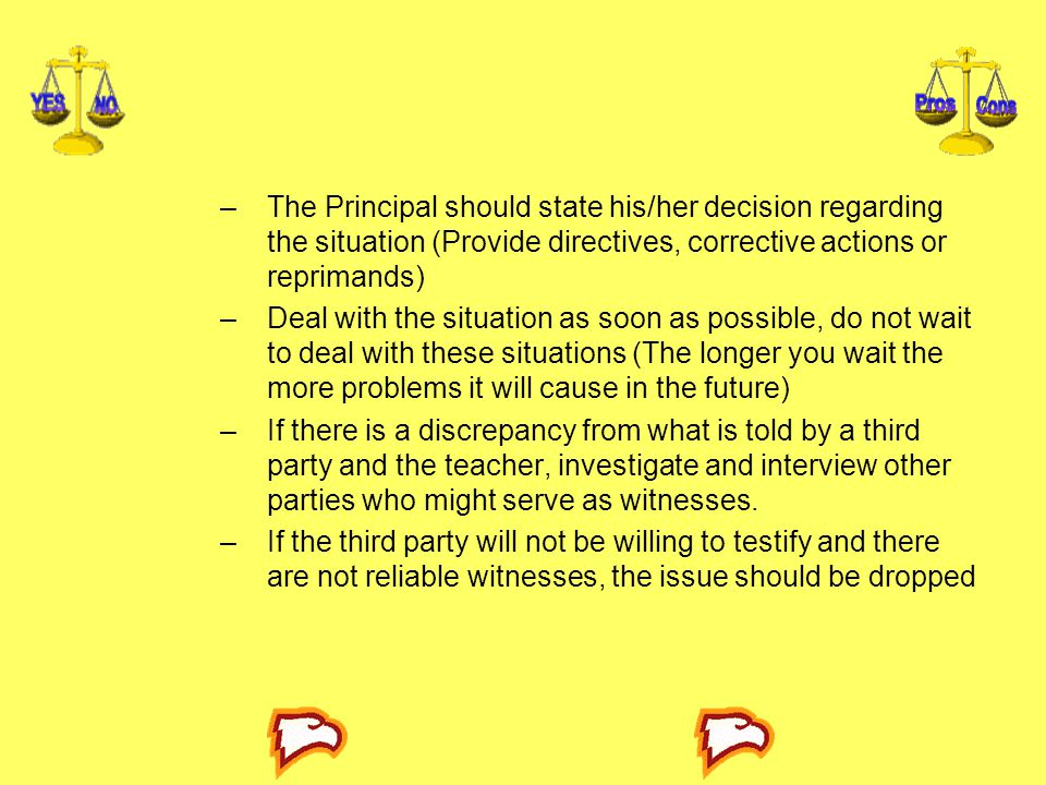 The Principal should state his/her decision regarding the situation (Provide directives, corrective actions or reprimands)