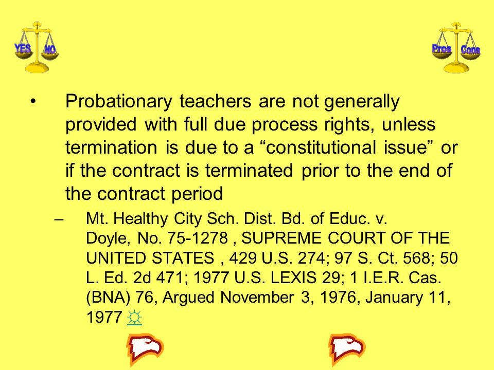 Probationary teachers are not generally provided with full due process rights, unless termination is due to a constitutional issue or if the contract is terminated prior to the end of the contract period