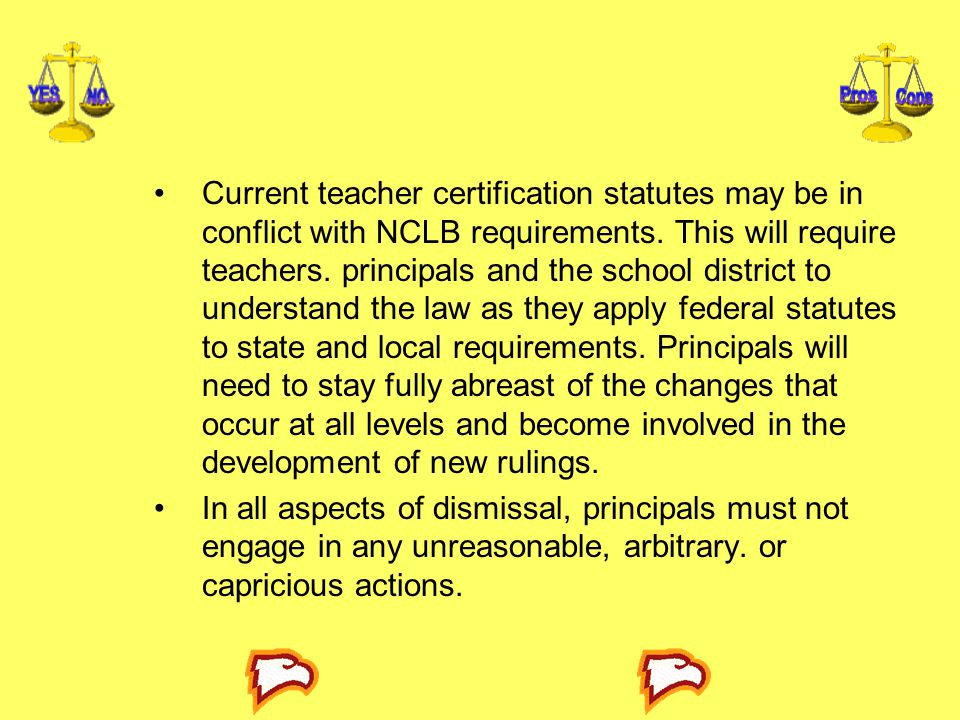 Current teacher certification statutes may be in conflict with NCLB requirements. This will require teachers. principals and the school district to understand the law as they apply federal statutes to state and local requirements. Principals will need to stay fully abreast of the changes that occur at all levels and become involved in the development of new rulings.