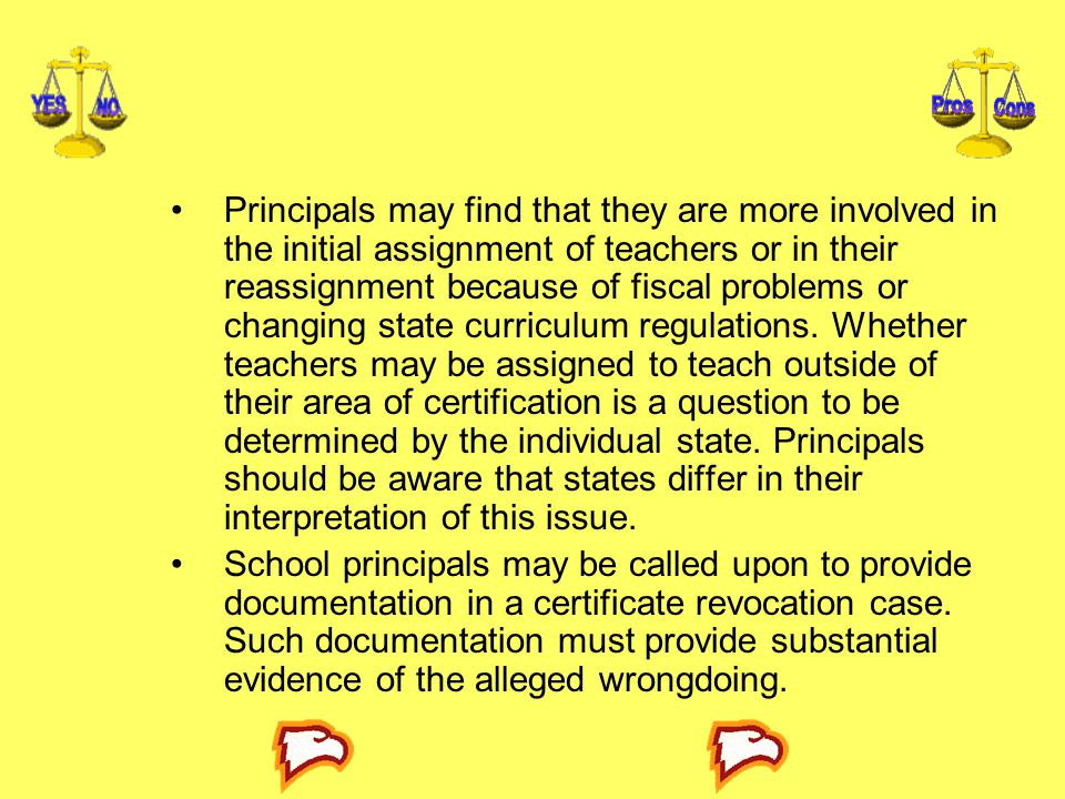Principals may find that they are more involved in the initial assign­ment of teachers or in their reassignment because of fiscal problems or changing state curriculum regulations. Whether teachers may be assigned to teach outside of their area of certification is a question to be determined by the individual state. Principals should be aware that states differ in their interpretation of this issue.