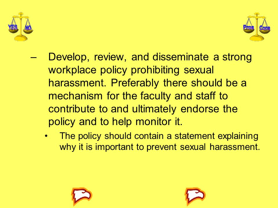 Develop, review, and disseminate a strong workplace policy prohibiting sexual harassment. Preferably there should be a mechanism for the faculty and staff to contribute to and ultimately endorse the policy and to help monitor it.