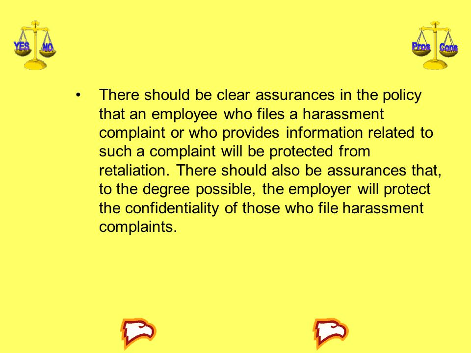 There should be clear assurances in the policy that an employee who files a harassment complaint or who provides information related to such a complaint will be protected from retaliation.