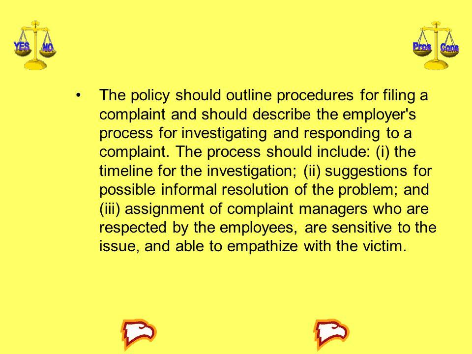 The policy should outline procedures for filing a complaint and should describe the employer s process for investigating and responding to a complaint.