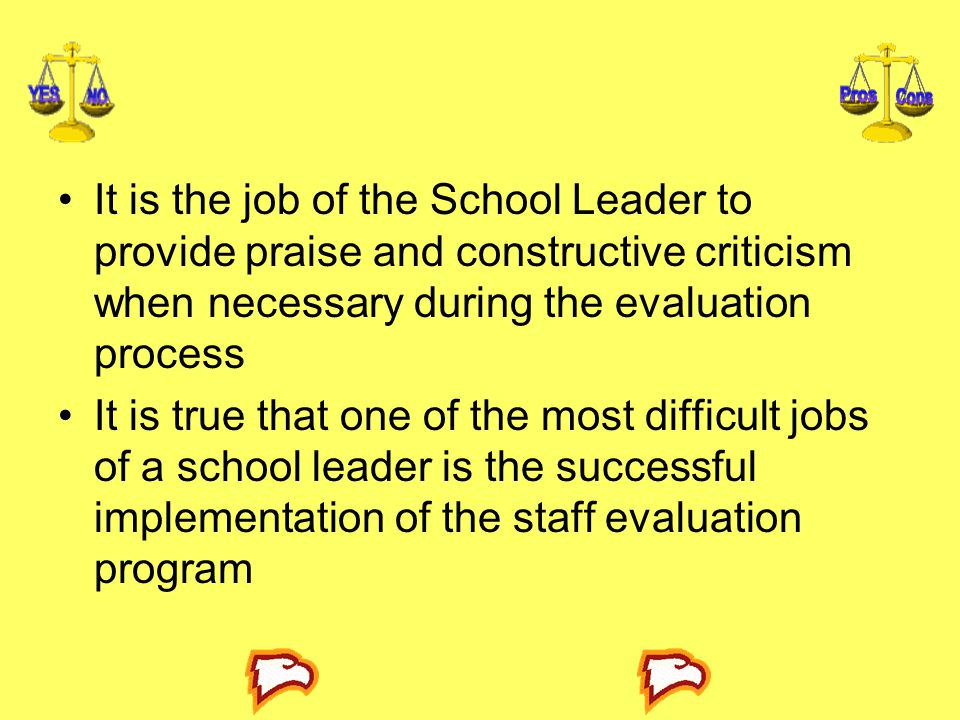 It is the job of the School Leader to provide praise and constructive criticism when necessary during the evaluation process