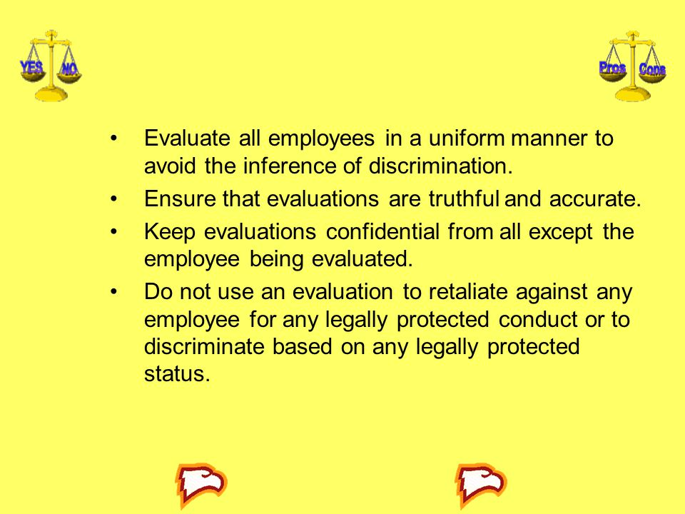 Evaluate all employees in a uniform manner to avoid the inference of discrimination.