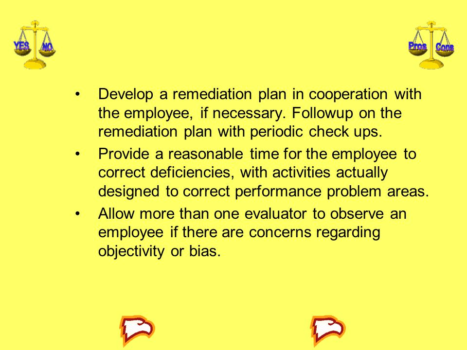 Develop a remediation plan in cooperation with the employee, if necessary. Followup on the remediation plan with periodic check ups.