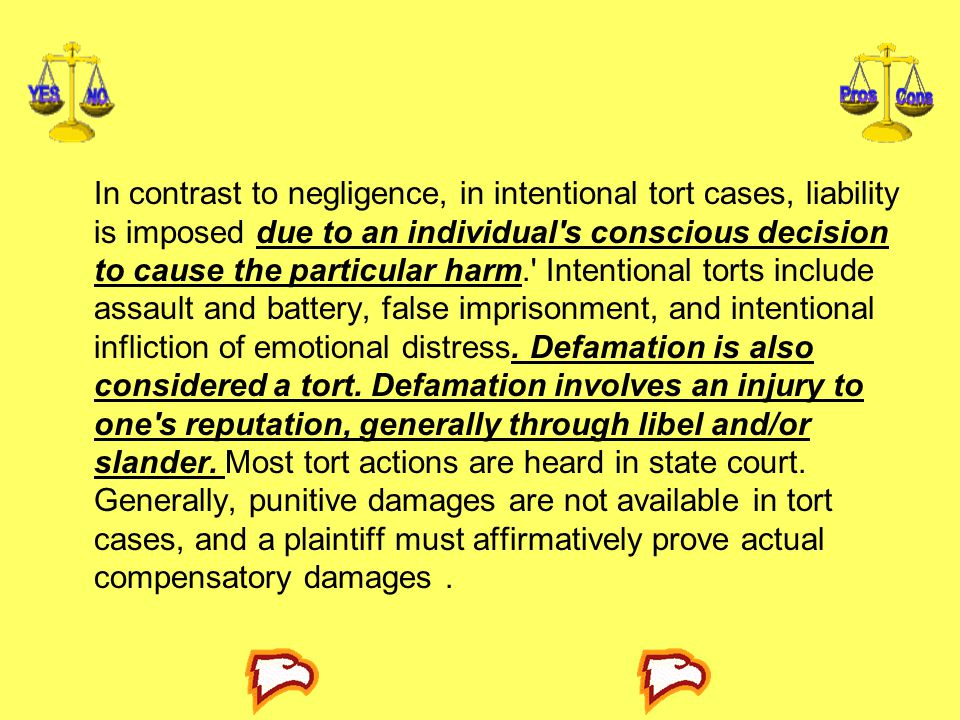 In contrast to negligence, in intentional tort cases, liability is imposed due to an individual s conscious decision to cause the particular harm. Intentional torts include assault and battery, false imprisonment, and intentional infliction of emotional distress.