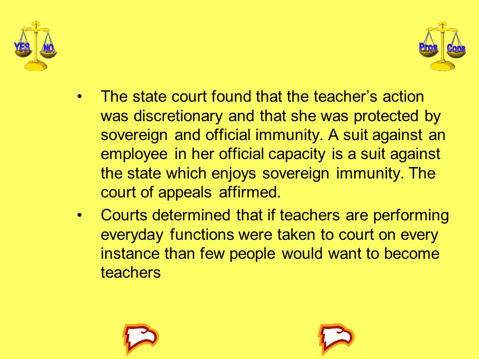 The state court found that the teacher's action was discretionary and that she was protected by sovereign and official immunity. A suit against an employee in her official capacity is a suit against the state which enjoys sovereign immunity. The court of appeals affirmed.