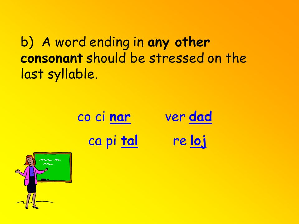 b) A word ending in any other consonant should be stressed on the last syllable.