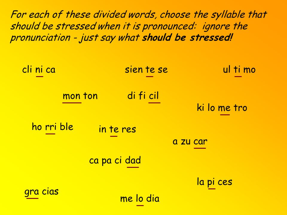 For each of these divided words, choose the syllable that should be stressed when it is pronounced: ignore the pronunciation - just say what should be stressed!