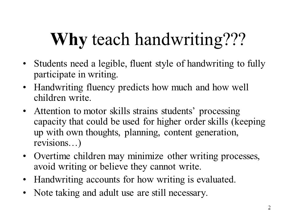 Why teach handwriting Students need a legible, fluent style of handwriting to fully participate in writing.