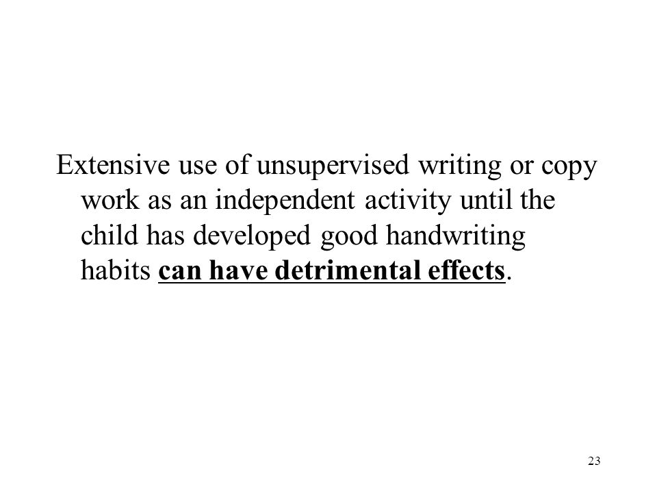 Extensive use of unsupervised writing or copy work as an independent activity until the child has developed good handwriting habits can have detrimental effects.