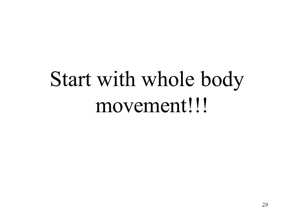 Start with whole body movement!!!