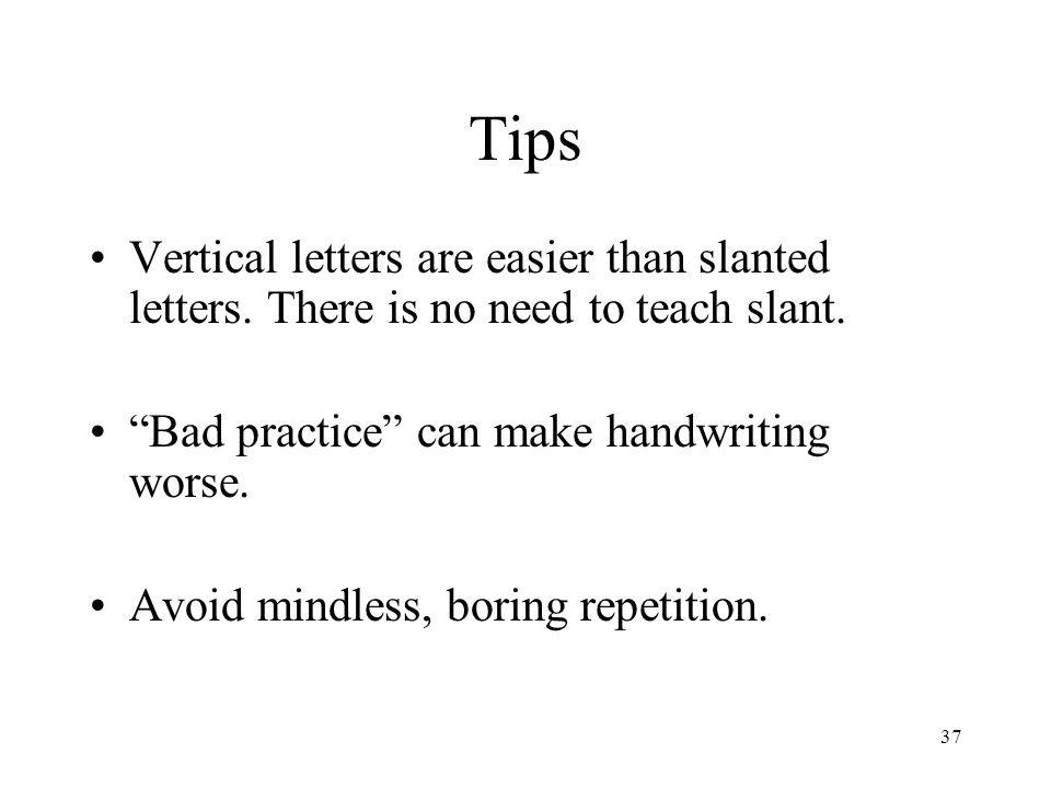 Tips Vertical letters are easier than slanted letters. There is no need to teach slant. Bad practice can make handwriting worse.