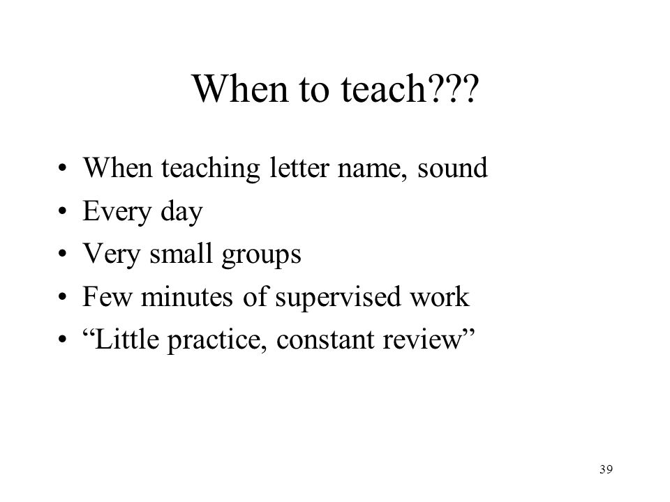 When to teach When teaching letter name, sound Every day