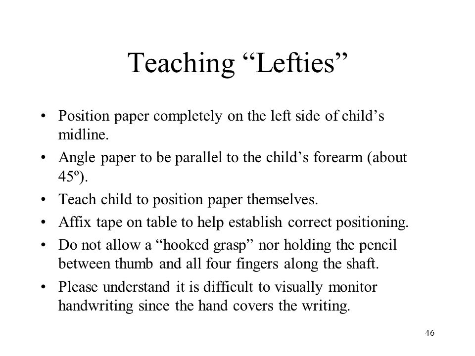 Teaching Lefties Position paper completely on the left side of child's midline. Angle paper to be parallel to the child's forearm (about 45º).