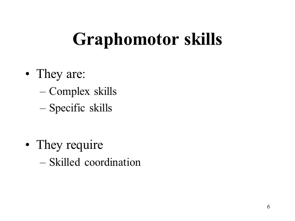 Graphomotor skills They are: They require Complex skills