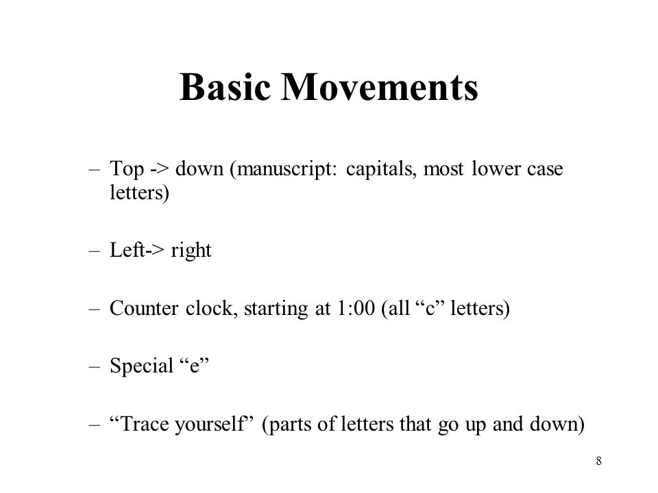 Basic Movements Top -> down (manuscript: capitals, most lower case letters) Left-> right. Counter clock, starting at 1:00 (all c letters)